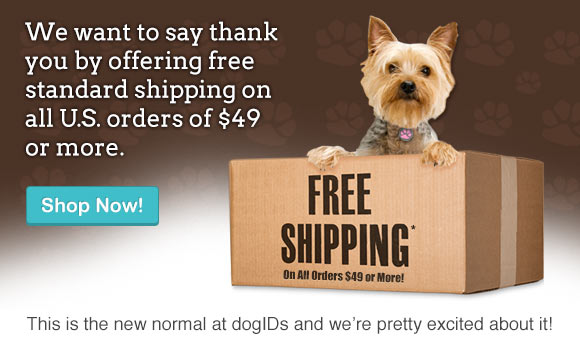 We want to say THANK YOU by offering free standard shipping on all U.S. orders $49 or more. This is the new normal at dogIDs and we�re pretty excited about it!